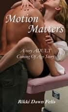 Motion Matters: A very ADULT coming of age story eBook by Rikki Dawn Felis