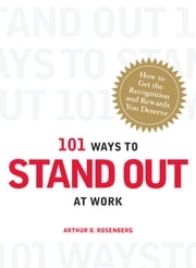 101 Ways to Stand Out at Work - How to Get the Recognition and Rewards You Deserve ebook by Arthur D Rosenberg