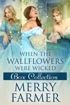 When the Wallflowers were Wicked - Box Collection Two ebook by Merry Farmer