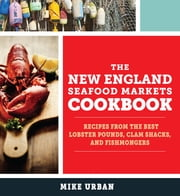 The New England Seafood Markets Cookbook: Recipes from the Best Lobster Pounds, Clam Shacks, and Fishmongers ebook by Mike Urban