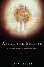 After the Eclipse - A Mother's Murder, a Daughter's Search ebook by Sarah Perry