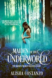 Maiden of the Underworld - The Broken World Creation Story ebook by Alisha Costanzo