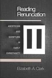 Reading Renunciation: Asceticism and Scripture in Early Christianity ebook by Clark, Elizabeth A.