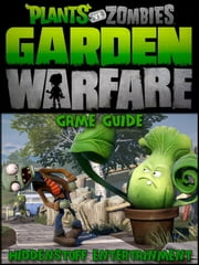 Plants vs Zombies Garden Warfare Game Guide ebook by Josh Abbott,HIDDENSTUFF ENTERTAINMENT