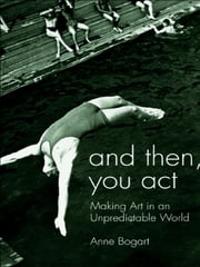 And Then, You Act - Making Art in an Unpredictable World ebook by Anne Bogart