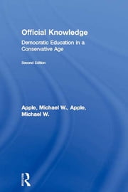 Official Knowledge - Democratic Education in a Conservative Age ebook by Michael W. Apple,Michael W. Apple