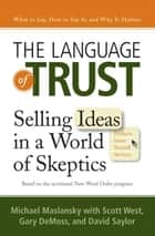 The Language of Trust - Selling Ideas in a World of Skeptics ebook by Michael Maslansky, Scott West, Gary DeMoss,...