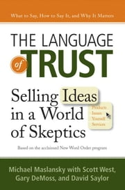 The Language of Trust - Selling Ideas in a World of Skeptics ebook by Michael Maslansky,Scott West,Gary DeMoss,David Saylor