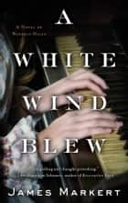A White Wind Blew - A Novel ebook by James Markert