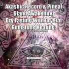 Akashic Record & Pineal Gland Awakening Dry Fasting With Crystal Gemstone Healing - Clearing Your Vibration and Energy audiobook by Greenleatherr