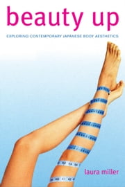 Beauty Up: Exploring Contemporary Japanese Body Aesthetics ebook by Miller, Laura