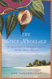 The Spice Necklace - My Adventures in Caribbean Cooking, Eating, and Island Life ebook by Ann Vanderhoof