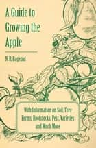 A Guide to Growing the Apple with Information on Soil, Tree Forms, Rootstocks, Pest, Varieties and Much More ebook by N. B. Bagenal