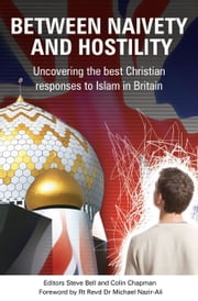 Between Naivety and Hostility - How Should Christians Respond to Islam in Britain? ebook by Steve Bell,Colin Chapman