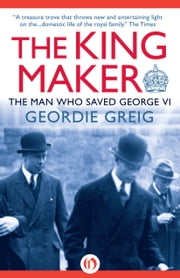 The King Maker - The Man Who Saved George VI ebook by Geordie Greig
