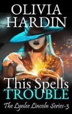 This Spells Trouble - The Lynlee Lincoln Series, #3 ebook by Olivia Hardin