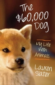 The $60,000 Dog - My Life with Animals ebook by Lauren Slater