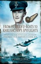From Hitler's U-Boats to Kruschev's Spyflights - Twenty Five Years with Flight Lieutenant Thomas Buchanan Clark, RAF ebook by Chris Clark