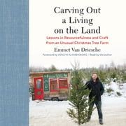 Carving Out a Living on the Land - Lessons in Resourcefulness and Craft from an Unusual Christmas Tree Farm audiobook by Emmet Van Driesche, Verlyn Klinkenborg