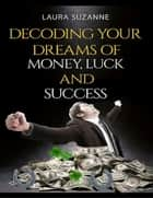 Decoding Your Dreams of Money, Luck and Success ebook by Laura Suzanne