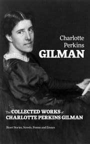 The Collected Works of Charlotte Perkins Gilman: Short Stories, Novels, Poems and Essays ebook by Charlotte  Perkins Gilman