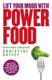Lift Your Mood With Power Food - More than 150 healthy foods and recipes to change the way you think and feel ebook by Christine Bailey