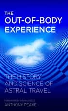 The Out-of-Body Experience - The History and Science of Astral Travel ebook by Anthony Peake