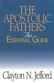 The Apostolic Fathers - An Essential Guide ebook by Clayton N. Jefford