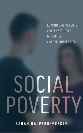 Social Poverty - Low-Income Parents and the Struggle for Family and Community Ties ebook by Sarah Halpern-Meekin