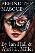 Behind The Masque ebook by Ian Hall, April L. Miller