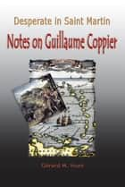 Desperate in Saint Martin Notes on Guillaume Coppier ebook by Gerard M. Hunt