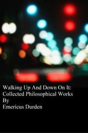 Walking Up And Down On it: Collected Philosophical Works ebook by Emericus Durden