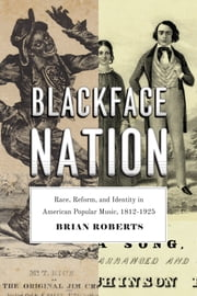 Blackface Nation - Race, Reform, and Identity in American Popular Music, 1812-1925 ebook by Brian Roberts