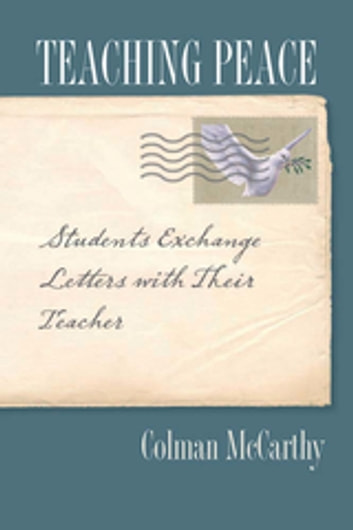 Teaching Peace - Students Exchange Letters with Their Teacher ebook by Colman McCarthy