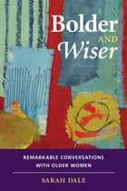 Bolder and Wiser - Remarkable Conversations with Older Women ebook by