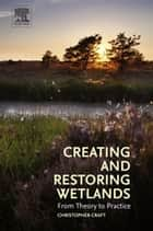 Creating and Restoring Wetlands - From Theory to Practice ebook by Christopher Craft
