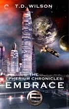 The Epherium Chronicles: Embrace ebook by T.D. Wilson