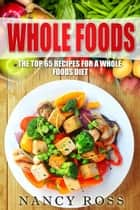 Whole Food: The Top 65 Recipes for a Whole Foods Diet ebook by Nancy Ross
