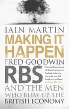 Making It Happen - Fred Goodwin, RBS and the men who blew up the British economy ebook by