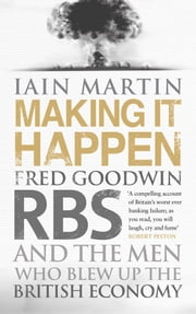 Making It Happen - Fred Goodwin, RBS and the men who blew up the British economy ebook by Iain Martin