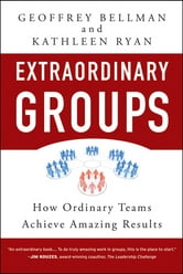Extraordinary Groups - How Ordinary Teams Achieve Amazing Results ebook by Geoffrey M. Bellman,Kathleen D. Ryan