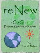 ReNew ~ Go Green Projects, Gardens, and Recipes ebook by Gail Nelson