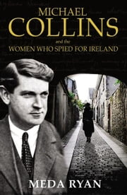Michael Collins and the Women Who Spied For Ireland ebook by Meda Ryan
