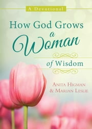 How God Grows a Woman of Wisdom - A Devotional ebook by Anita Higman,Marian Leslie