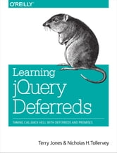 Learning jQuery Deferreds - Taming Callback Hell with Deferreds and Promises ebook by Terry Jones,Nicholas H. Tollervey