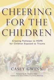 Cheering for the Children: Creating Pathways to HOPE for Children Exposed to Trauma ebook by Casey Gwinn