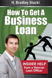 How To Get a Business Loan; Insider Help From a Veteran Loan Officer ebook by H. Bradley Stucki