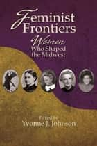 Feminist Frontiers: Women Who Shaped the Midwest ebook by Yvonne Johnson