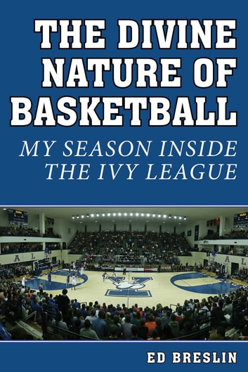 The Divine Nature of Basketball - My Season Inside the Ivy League ebook by Ed Breslin