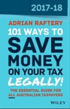 101 Ways to Save Money on Your Tax - Legally! 2017-2018 ebook by Adrian Raftery